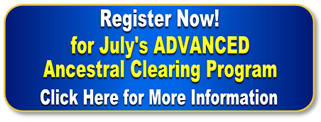 Register now for July's ADVANCED Ancestral Clearing Program.  Click here for more information.